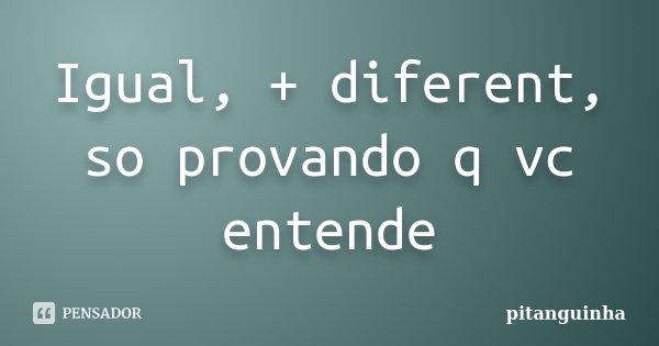 Igual, + diferent, so provando q vc entende... Frase de pitanguinha.