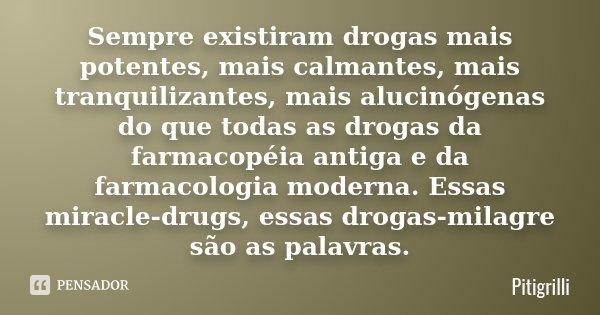 Sempre existiram drogas mais potentes, mais calmantes, mais tranquilizantes, mais alucinógenas do que todas as drogas da farmacopéia antiga e da farmacologia mo... Frase de Pitigrilli.