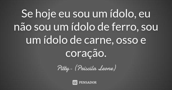 Se Hoje eu sou um ídolo, eu não sou um ídolo de Ferro, sou um ídolo de carne, osso e coração... Frase de Pitty- (Priscila Leone).