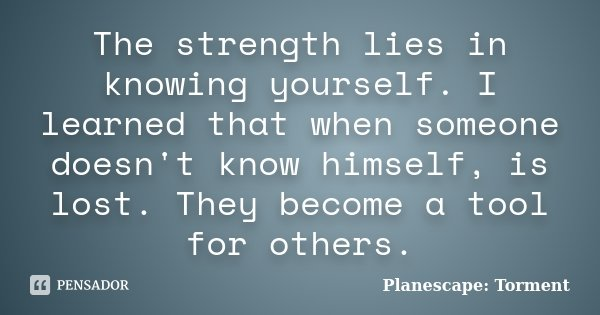The strength lies in knowing yourself. I learned that when someone doesn't know himself, is lost. They become a tool for others.... Frase de Planescape: Torment.