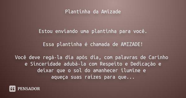 Plantinha da Amizade Estou enviando uma plantinha para você. Essa plantinha é chamada de AMIZADE! Você deve regá-la dia após dia, com palavras de Carinho e Sinc... Frase de Desconhecido.