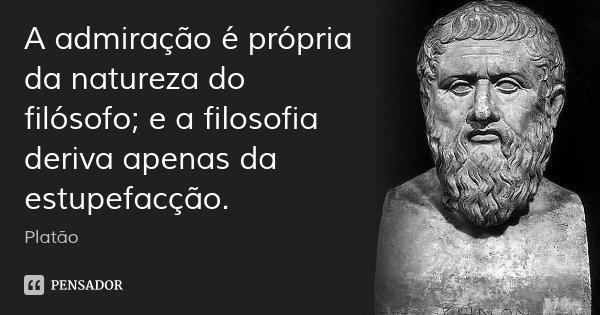 A admiração é própria da natureza do filósofo; e a filosofia deriva apenas da estupefacção.... Frase de Platão.