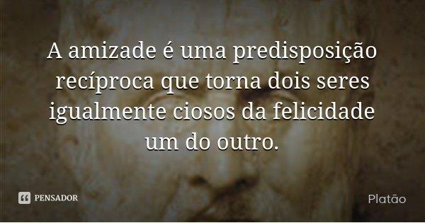 A amizade é uma predisposição recíproca que torna dois seres igualmente ciosos da felicidade um do outro.... Frase de Platão.
