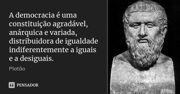 A democracia é uma constituição agradável, anárquica e variada, distribuidora de igualdade indiferentemente a iguais e a desiguais.... Frase de Platão.