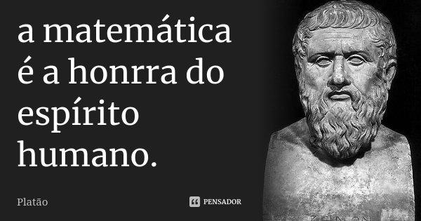 a matemática é a honrra do espírito humano.... Frase de platão.