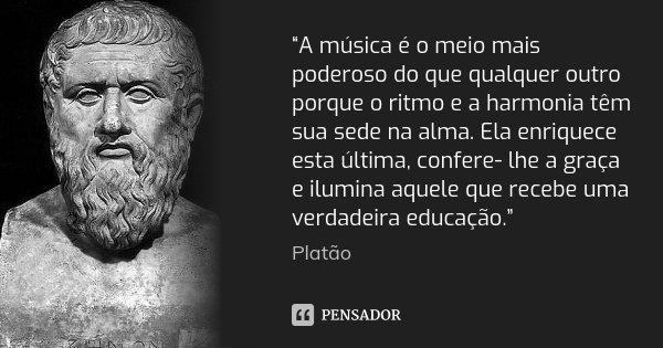 """""""A música é o meio mais poderoso do que qualquer outro porque o ritmo e a harmonia têm sua sede na alma. Ela enriquece esta última, confere- lhe a graça e ilumi... Frase de Platão."""