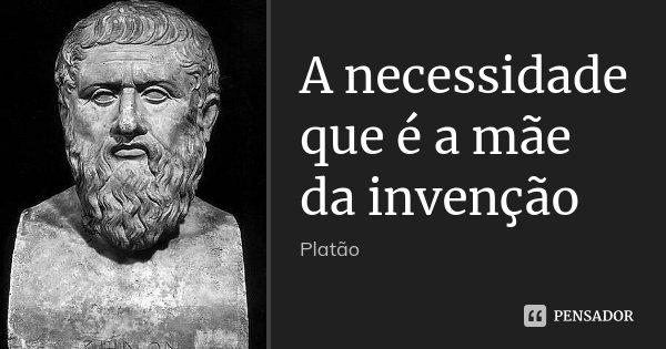 A necessidade que é a mãe da invenção... Frase de Platão.