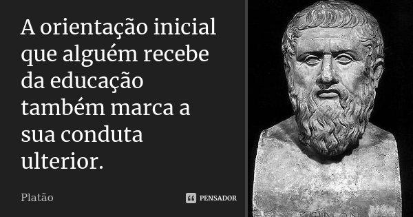 A orientação inicial que alguém recebe da educação também marca a sua conduta ulterior.... Frase de Platão.