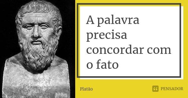 A palavra precisa concordar com o fato... Frase de Platão.