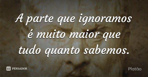 A parte que ignoramos é muito maior que tudo quanto sabemos.... Frase de Platão.