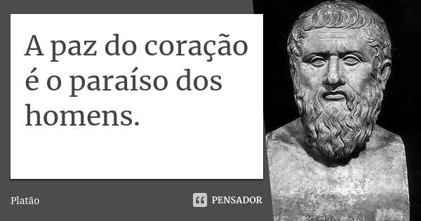 A paz do coração é o paraíso dos homens.... Frase de Platão.