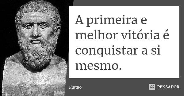 A primeira e melhor vitória é conquistar a si mesmo.... Frase de Platão.