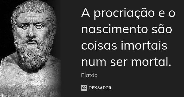 A procriação e o nascimento são coisas imortais num ser mortal.... Frase de Platão.
