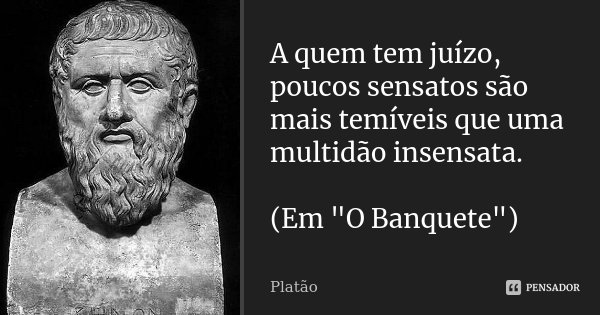 """A quem tem juízo, poucos sensatos são mais temíveis que uma multidão insensata. (Em """"O Banquete"""")... Frase de Platão."""