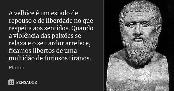 A velhice é um estado de repouso e de liberdade no que respeita aos sentidos. Quando a violência das paixões se relaxa e o seu ardor arrefece, ficamos libertos ... Frase de Platão.