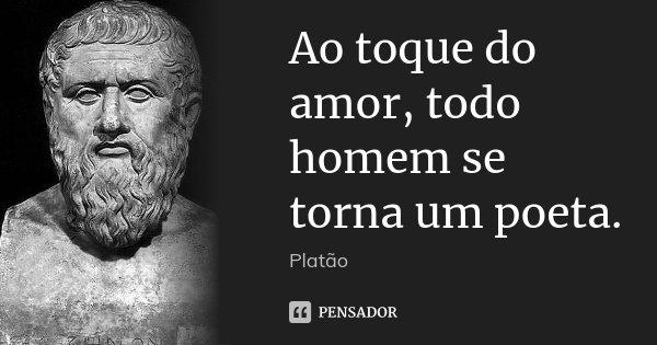 Ao toque do amor, todo homem se torna um poeta.... Frase de Platão.