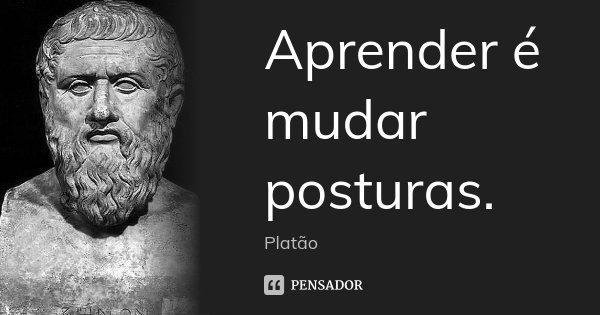 Aprender é mudar posturas.... Frase de Platão.