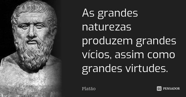 As grandes naturezas produzem grandes vícios, assim como grandes virtudes.... Frase de Platão.