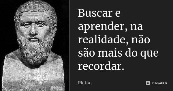 Buscar e aprender, na realidade, não são mais do que recordar.... Frase de Platão.