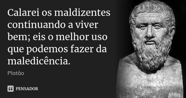 Calarei os maldizentes continuando a viver bem; eis o melhor uso que podemos fazer da maledicência.... Frase de Platão.