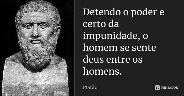 Detendo o poder e certo da impunidade, o homem se sente deus entre os homens.... Frase de Platão.