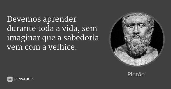 Devemos aprender durante toda a vida, sem imaginar que a sabedoria vem com a velhice.... Frase de Platão.