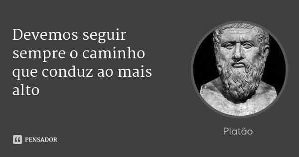 Devemos seguir sempre o caminho que conduz ao mais alto... Frase de Platão.