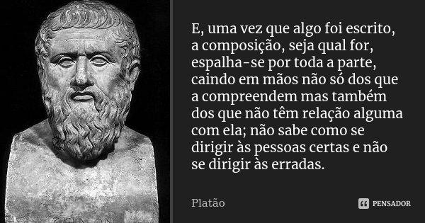 E, uma vez que algo foi escrito, a composição, seja qual for, espalha-se por toda a parte, caindo em mãos não só dos que a compreendem mas também dos que não tê... Frase de Platão.