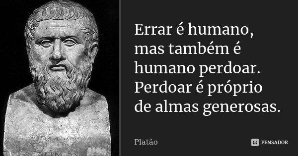 Errar é humano, mas também é humano perdoar. Perdoar é próprio de almas generosas.... Frase de Platão.