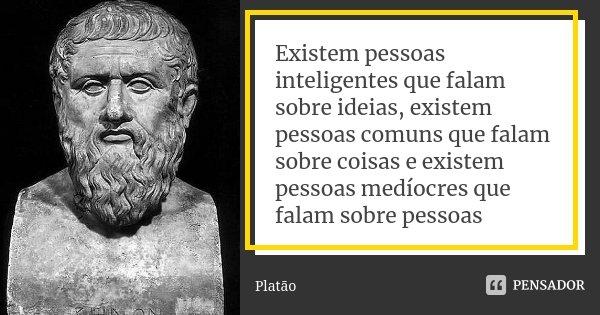 Existem pessoas inteligentes que falam sobre ideias, existem pessoas comuns que falam sobre coisas e existem pessoas medíocres que falam sobre pessoas... Frase de Platão.
