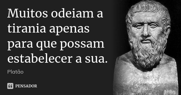 Muitos odeiam a tirania apenas para que possam estabelecer a sua.... Frase de Platão.
