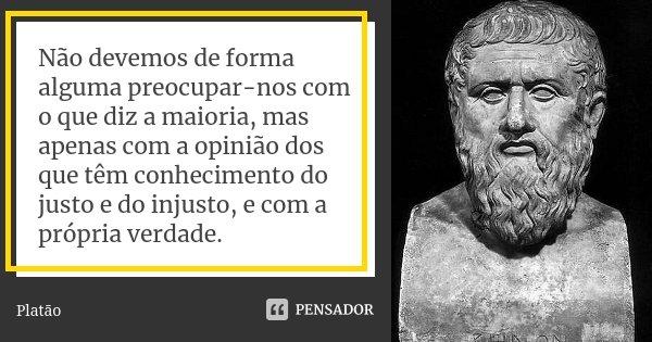 Não devemos de forma alguma preocupar-nos com o que diz a maioria, mas apenas com a opinião dos que têm conhecimento do justo e do injusto, e com a própria verd... Frase de Platão.