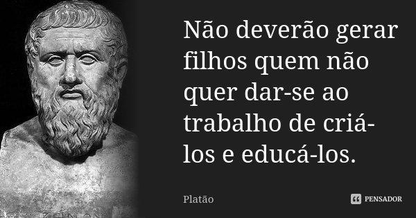 Não deverão gerar filhos quem não quer dar-se ao trabalho de criá-los e educá-los.... Frase de Platão.