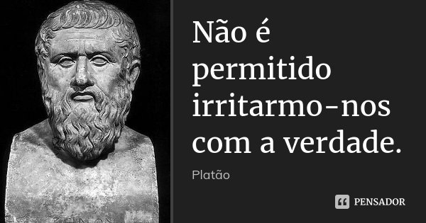 Não é permitido irritarmo-nos com a verdade.... Frase de Platão.