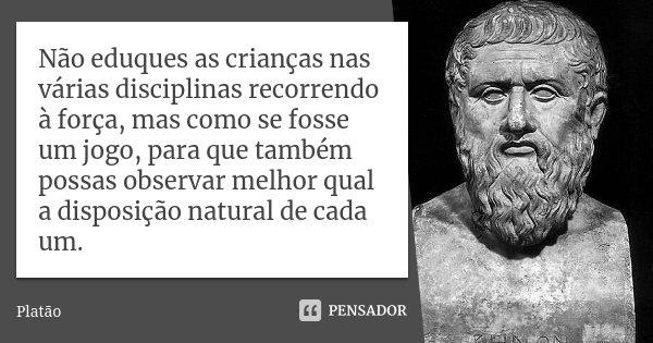 Não eduques as crianças nas várias disciplinas recorrendo à força, mas como se fosse um jogo, para que também possas observar melhor qual a disposição natural d... Frase de Platão.