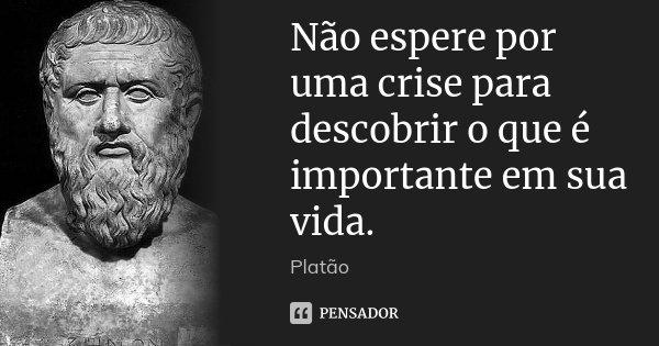 Não espere por uma crise para descobrir o que é importante em sua vida.... Frase de Platão.