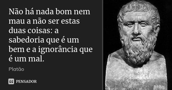 Não há nada bom nem mau a não ser estas duas coisas: a sabedoria que é um bem e a ignorância que é um mal.... Frase de Platão.