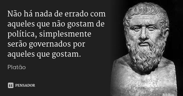 Não há nada de errado com aqueles que não gostam de política, simplesmente serão governados por aqueles que gostam.... Frase de Platão.