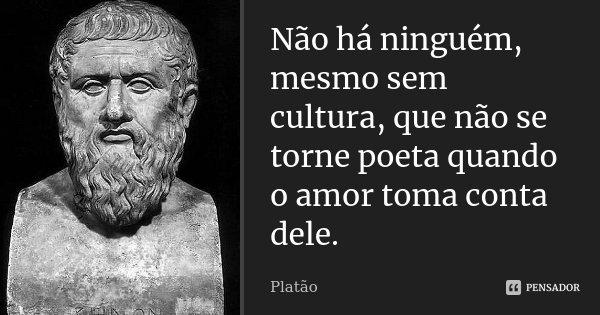 Não há ninguém, mesmo sem cultura, que não se torne poeta quando o Amor toma conta dele.... Frase de Platão.