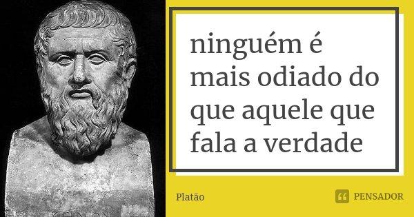 ninguém é mais odiado do que aquele que fala a verdade... Frase de Platão.