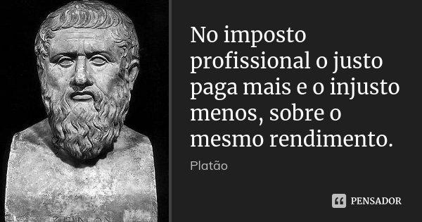 No imposto profissional o justo paga mais e o injusto menos, sobre o mesmo rendimento.... Frase de Platão.