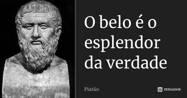 O belo é o esplendor da verdade... Frase de Platão.