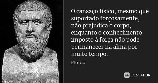 O cansaço físico, mesmo que suportado forçosamente, não prejudica o corpo, enquanto o conhecimento imposto à força não pode permanecer na alma por muito tempo.... Frase de Platão.