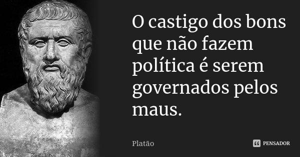 O castigo dos bons que não fazem política é serem governados pelos maus.... Frase de Platão.