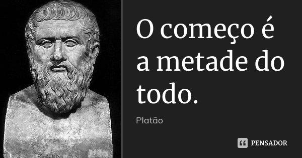 O começo é a metade do todo.... Frase de Platão.