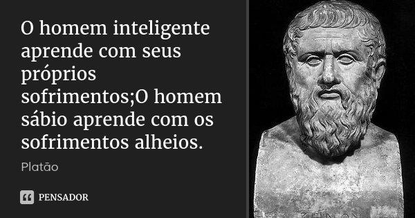 O homem inteligente aprende com seus próprios sofrimentos;O homem sábio aprende com os sofrimentos alheios.... Frase de Platão.