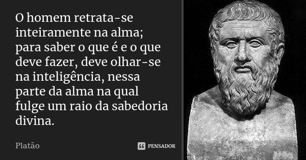 O homem retrata-se inteiramente na alma; para saber o que é e o que deve fazer, deve olhar-se na inteligência, nessa parte da alma na qual fulge um raio da sabe... Frase de Platão.