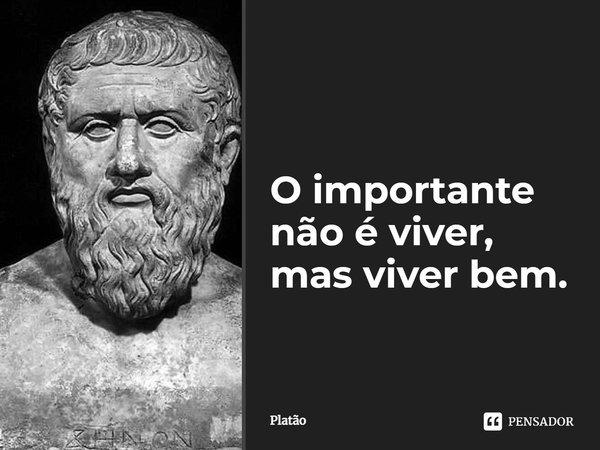 O importante não é viver, mas viver bem... Frase de Platão.