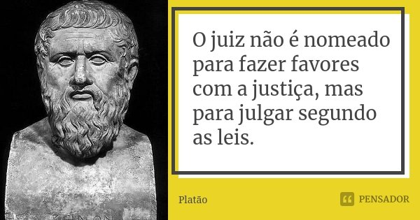O juiz não é nomeado para fazer favores com a justiça, mas para julgar segundo as leis.... Frase de Platão.