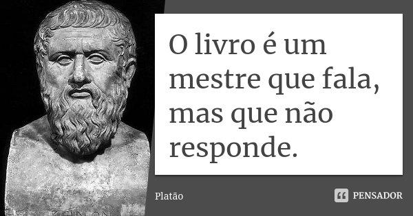 O livro é um mestre que fala mas que não responde.... Frase de Platão.
